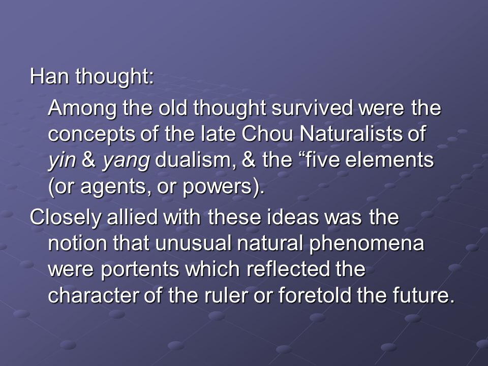 Han thought: Among the old thought survived were the concepts of the late Chou Naturalists of yin & yang dualism, & the five elements (or agents, or powers).