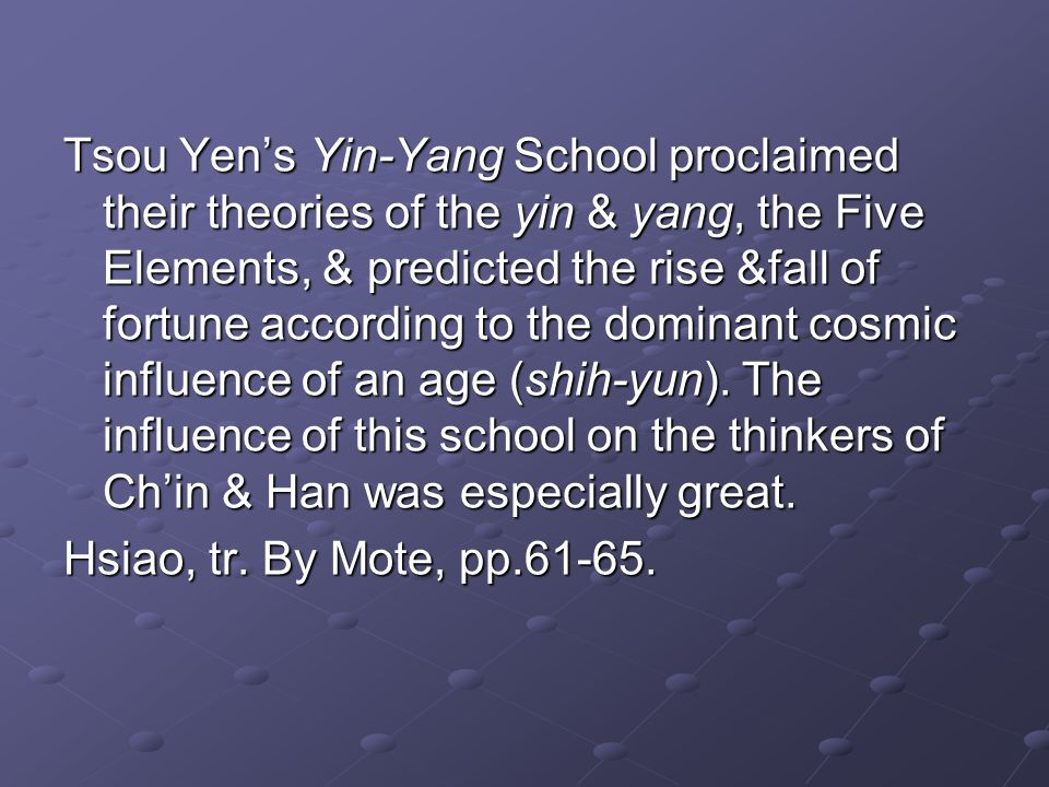 Tsou Yens Yin-Yang School proclaimed their theories of the yin & yang, the Five Elements, & predicted the rise &fall of fortune according to the dominant cosmic influence of an age (shih-yun).