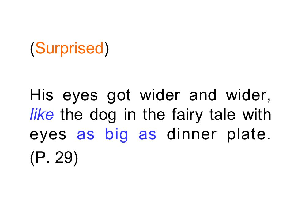 (Surprised) His eyes got wider and wider, like the dog in the fairy tale with eyes as big as dinner plate.