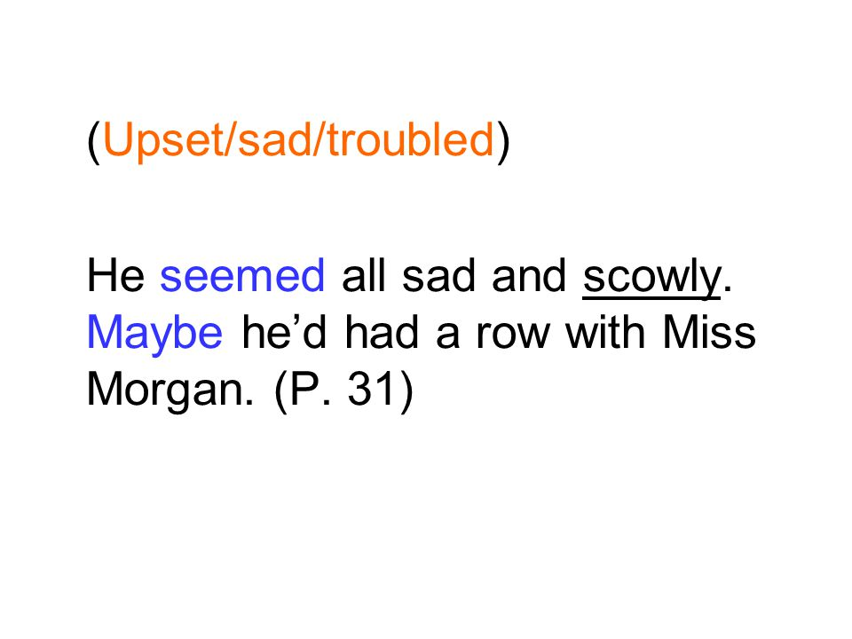 (Upset/sad/troubled) He seemed all sad and scowly. Maybe hed had a row with Miss Morgan. (P. 31)