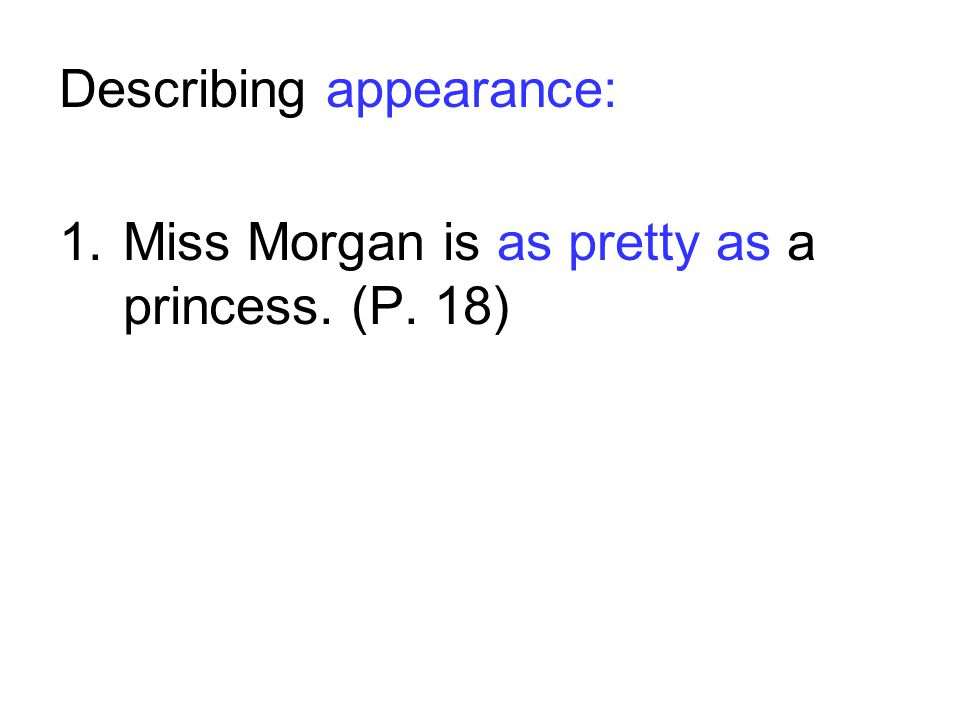 Describing appearance: 1.Miss Morgan is as pretty as a princess. (P. 18)