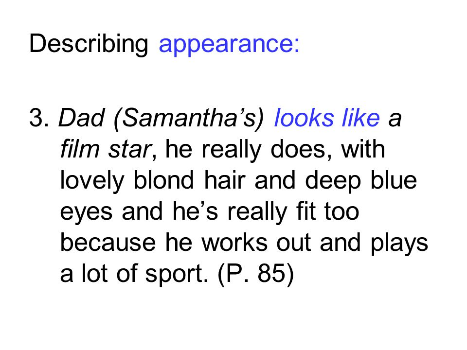 Describing appearance: 3. Dad (Samanthas) looks like a film star, he really does, with lovely blond hair and deep blue eyes and hes really fit too bec