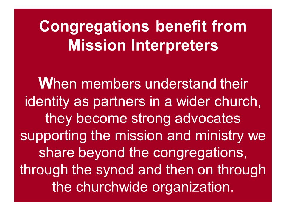 Congregations benefit from Mission Interpreters W hen members understand their identity as partners in a wider church, they become strong advocates supporting the mission and ministry we share beyond the congregations, through the synod and then on through the churchwide organization.
