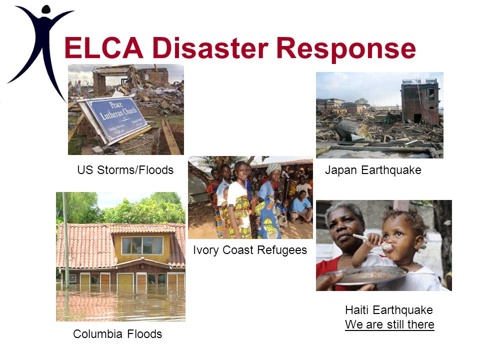 ELCA Disaster Response US Storms/FloodsJapan Earthquake Ivory Coast Refugees Columbia Floods Haiti Earthquake We are still there