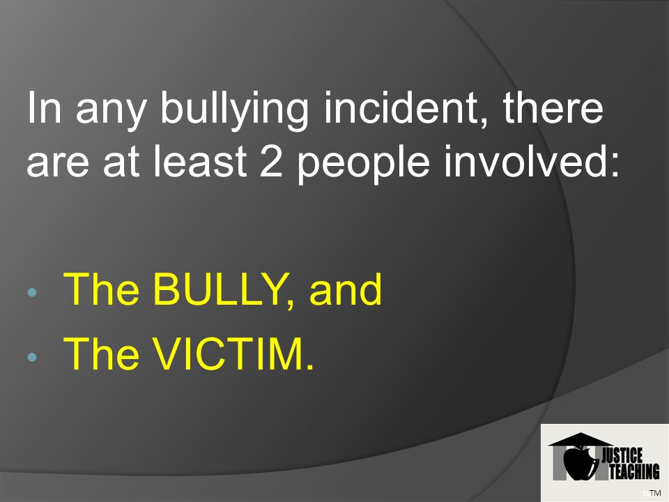 In any bullying incident, there are at least 2 people involved: The BULLY, and The VICTIM. TM