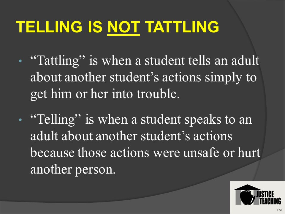 TELLING IS NOT TATTLING Tattling is when a student tells an adult about another students actions simply to get him or her into trouble.