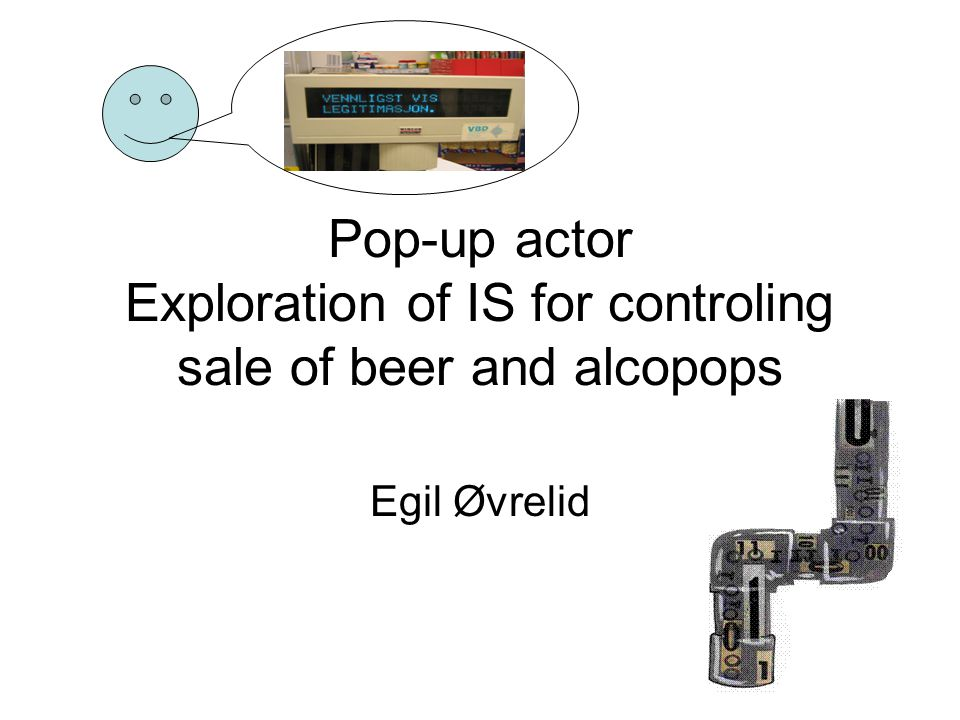 Pop-up actor Exploration of IS for controling sale of beer and alcopops Egil Øvrelid