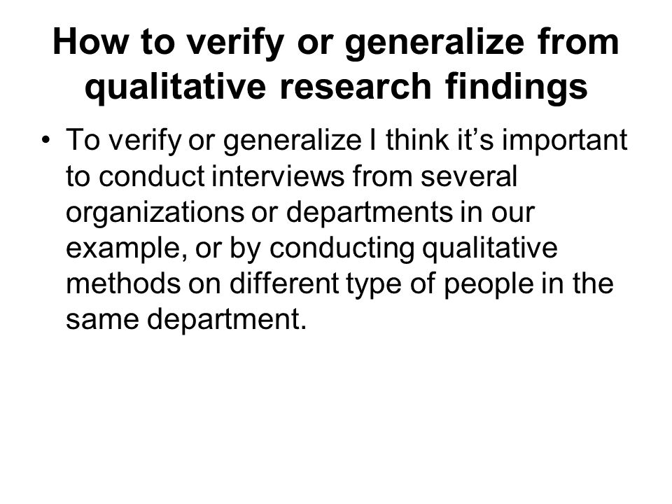 How to verify or generalize from qualitative research findings To verify or generalize I think its important to conduct interviews from several organizations or departments in our example, or by conducting qualitative methods on different type of people in the same department.