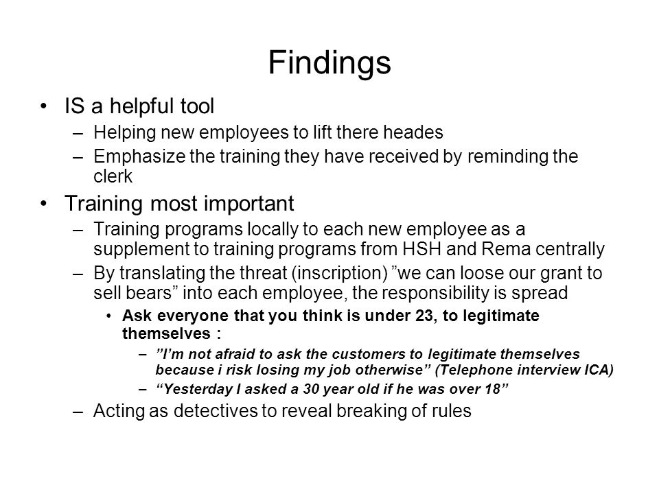 Findings IS a helpful tool –Helping new employees to lift there heades –Emphasize the training they have received by reminding the clerk Training most important –Training programs locally to each new employee as a supplement to training programs from HSH and Rema centrally –By translating the threat (inscription) we can loose our grant to sell bears into each employee, the responsibility is spread Ask everyone that you think is under 23, to legitimate themselves : –Im not afraid to ask the customers to legitimate themselves because i risk losing my job otherwise (Telephone interview ICA) –Yesterday I asked a 30 year old if he was over 18 –Acting as detectives to reveal breaking of rules