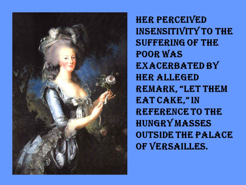 Her perceived insensitivity to the suffering of the poor was exacerbated by her alleged remark, Let them eat cake, in reference to the hungry masses outside the palace of Versailles.