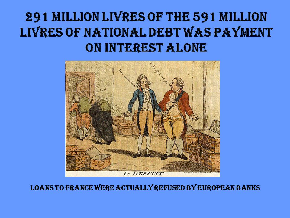 291 million livres of the 591 million livres of national debt was payment on interest alone Loans to France were actually refused by European banks