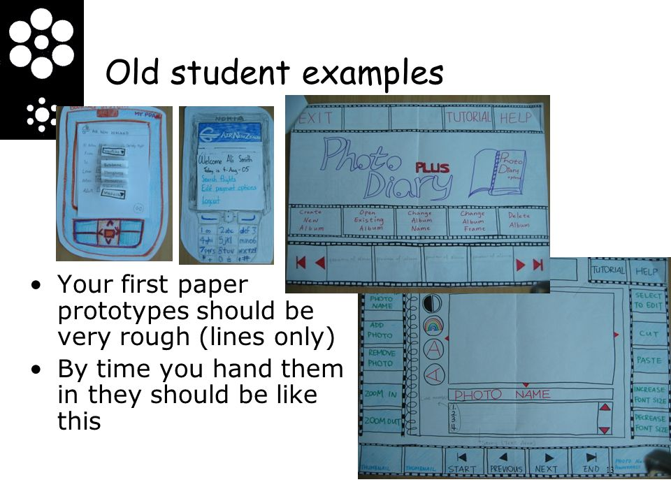 Old student examples Your first paper prototypes should be very rough (lines only) By time you hand them in they should be like this 13