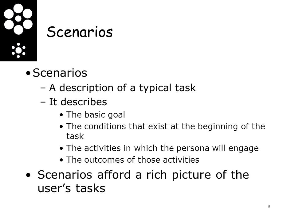 Scenarios –A description of a typical task –It describes The basic goal The conditions that exist at the beginning of the task The activities in which