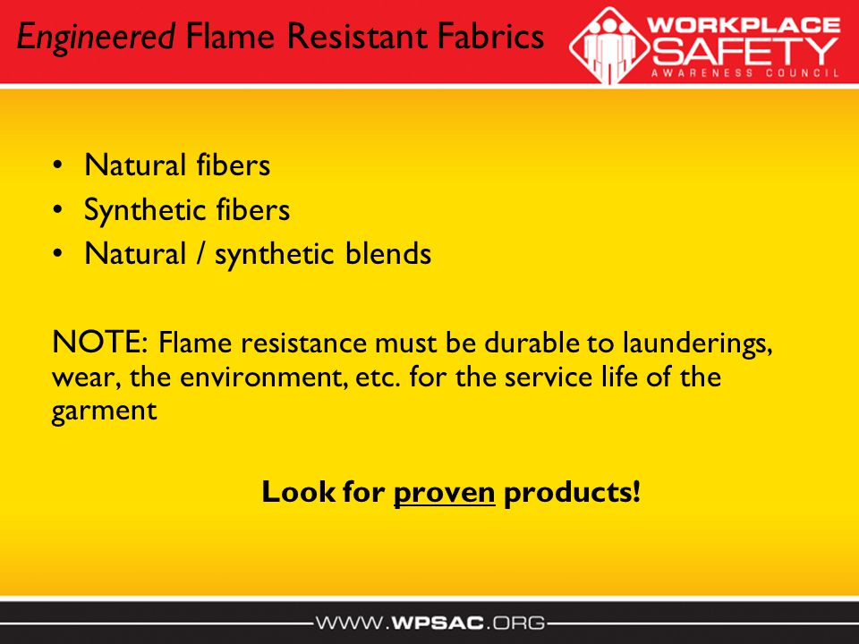 Engineered Flame Resistant Fabrics Natural fibers Synthetic fibers Natural / synthetic blends NOTE: Flame resistance must be durable to launderings, wear, the environment, etc.