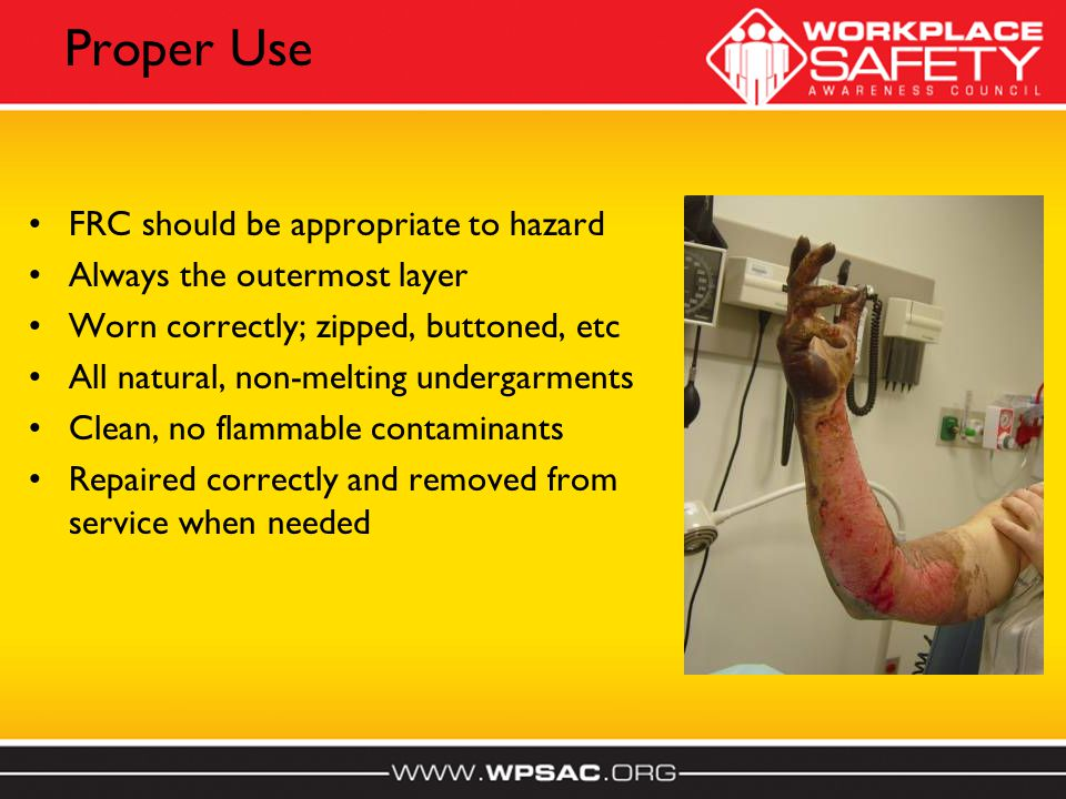 Proper Use FRC should be appropriate to hazard Always the outermost layer Worn correctly; zipped, buttoned, etc All natural, non-melting undergarments Clean, no flammable contaminants Repaired correctly and removed from service when needed