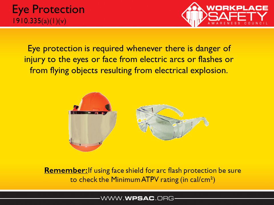 Eye protection is required whenever there is danger of injury to the eyes or face from electric arcs or flashes or from flying objects resulting from electrical explosion.