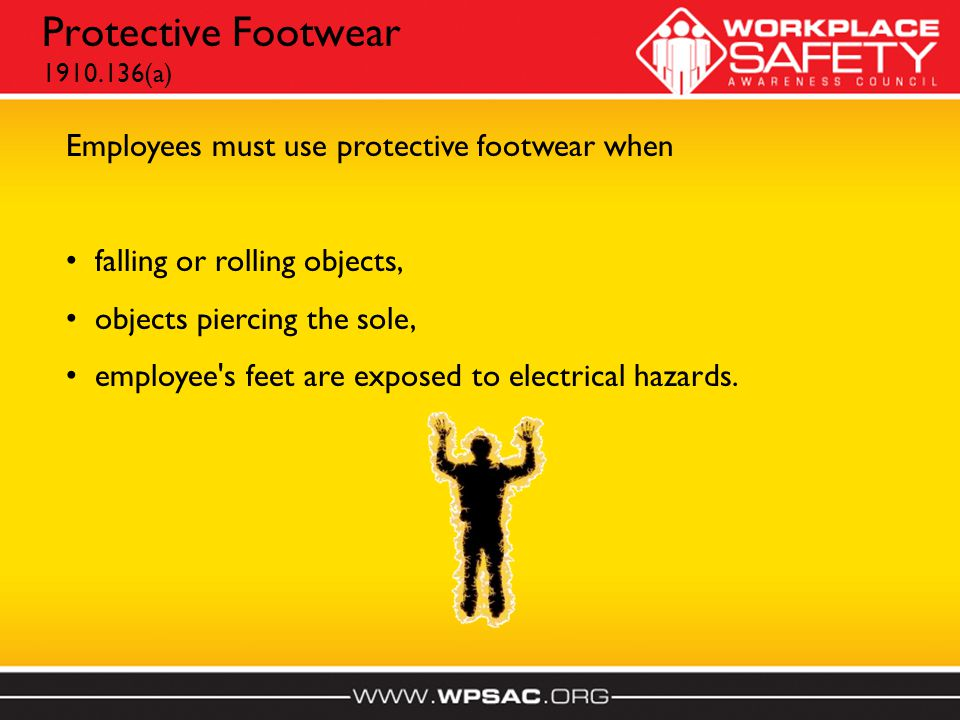 Protective Footwear 1910.136(a) Employees must use protective footwear when falling or rolling objects, objects piercing the sole, employee s feet are exposed to electrical hazards.