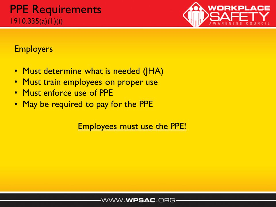 PPE Requirements 1910.335(a)(1)(i) Employers Must determine what is needed (JHA) Must train employees on proper use Must enforce use of PPE May be required to pay for the PPE Employees must use the PPE!