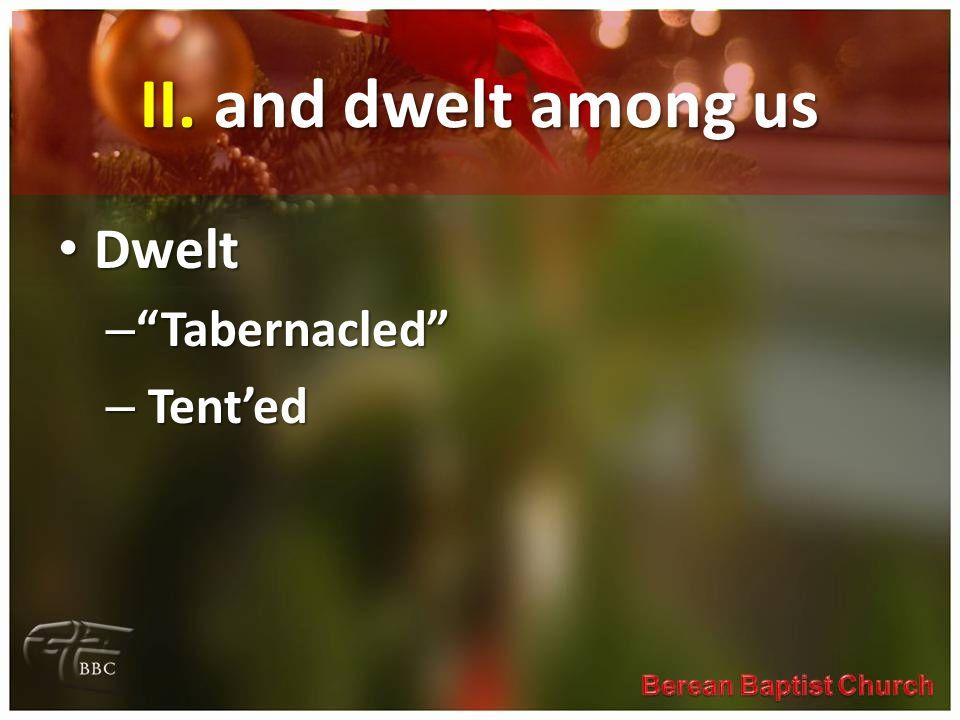 II. and dwelt among us Dwelt Dwelt – Tabernacled – Tented