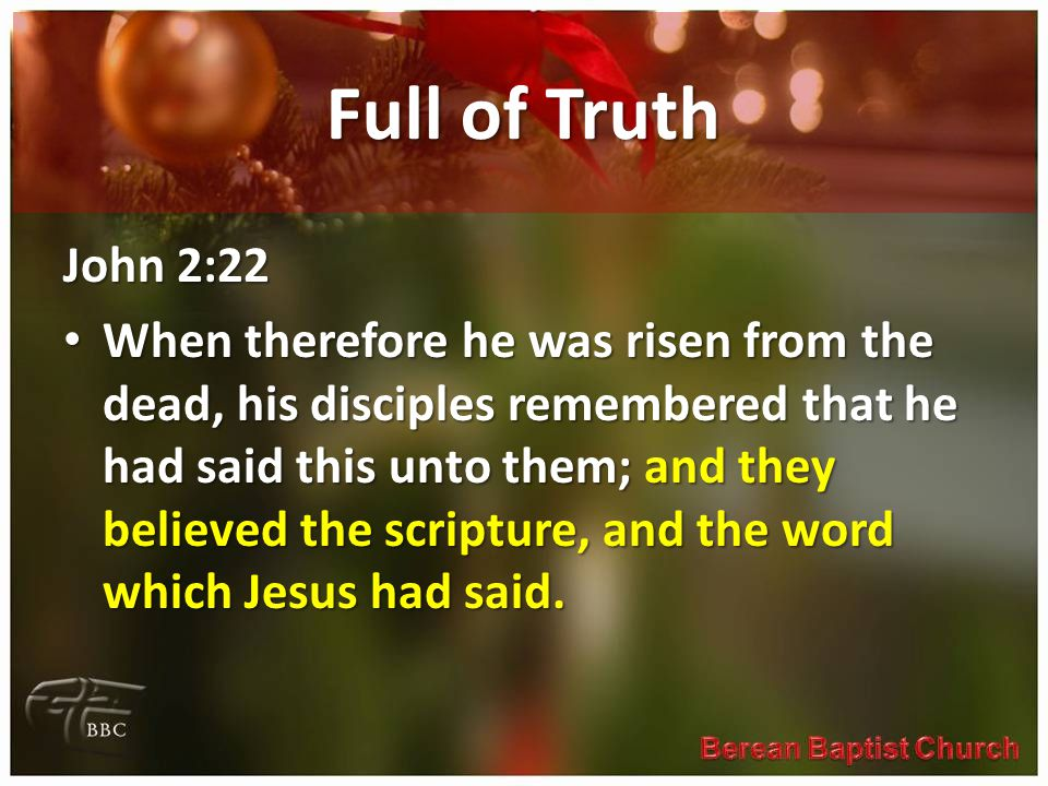 Full of Truth John 2:22 When therefore he was risen from the dead, his disciples remembered that he had said this unto them; and they believed the scripture, and the word which Jesus had said.