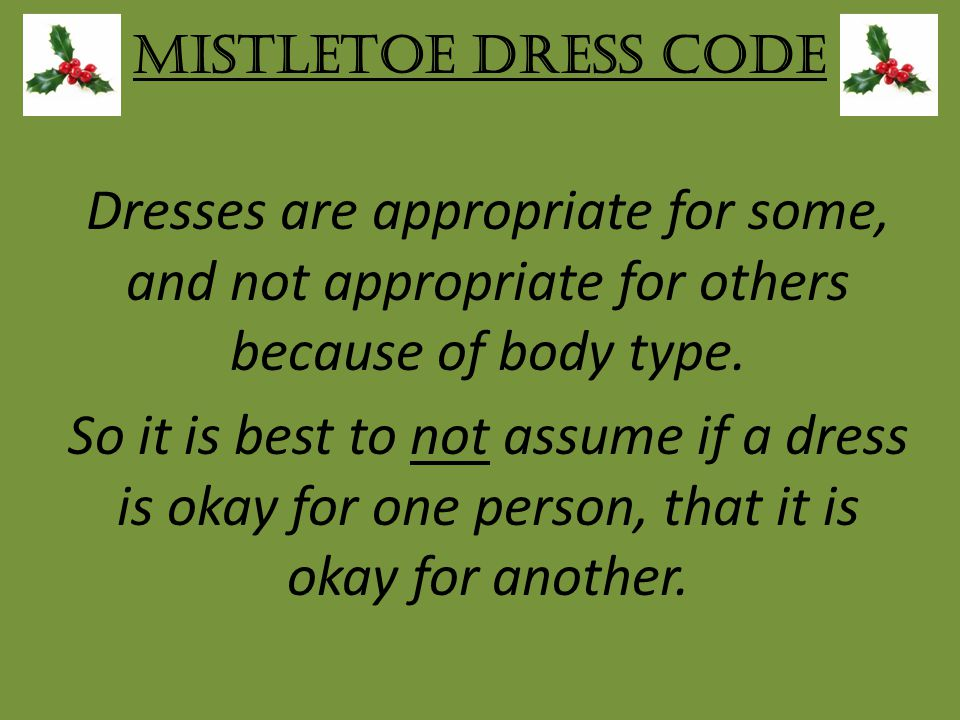 Mistletoe Dress Code Dresses are appropriate for some, and not appropriate for others because of body type.