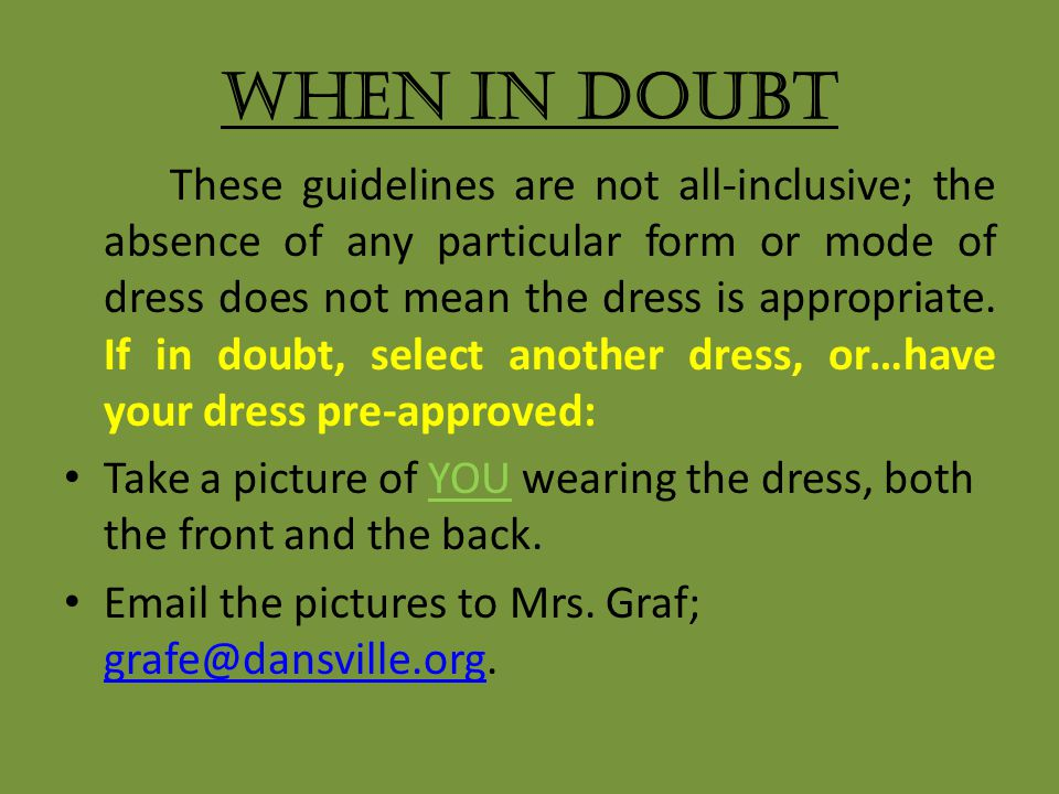 When In Doubt These guidelines are not all-inclusive; the absence of any particular form or mode of dress does not mean the dress is appropriate.