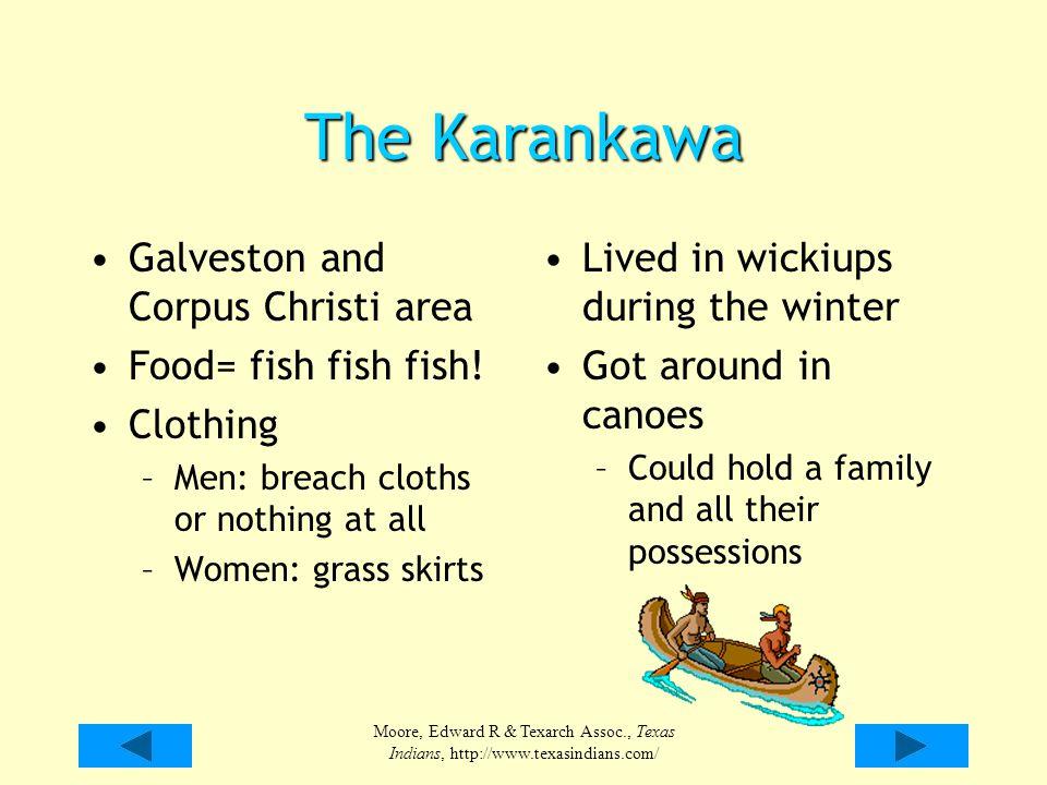 Moore, Edward R & Texarch Assoc., Texas Indians, http://www.texasindians.com/ The Karankawa Galveston and Corpus Christi area Food= fish fish fish! Cl