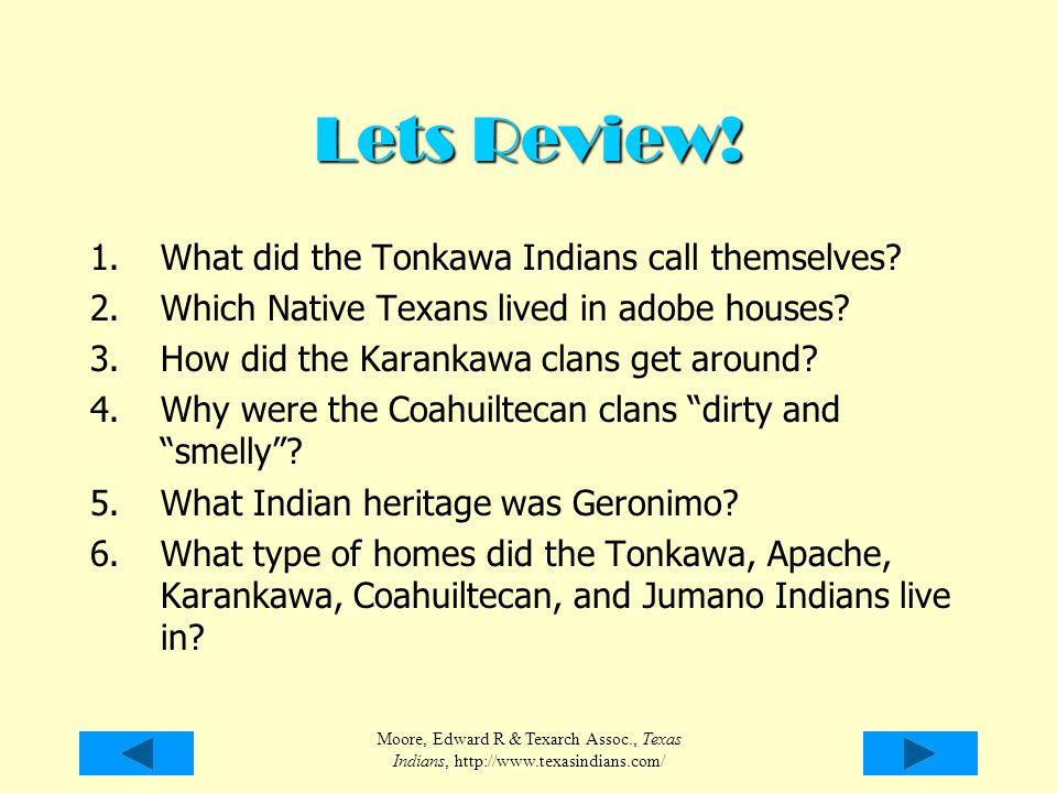 Moore, Edward R & Texarch Assoc., Texas Indians, http://www.texasindians.com/ Lets Review! 1.What did the Tonkawa Indians call themselves? 2.Which Nat