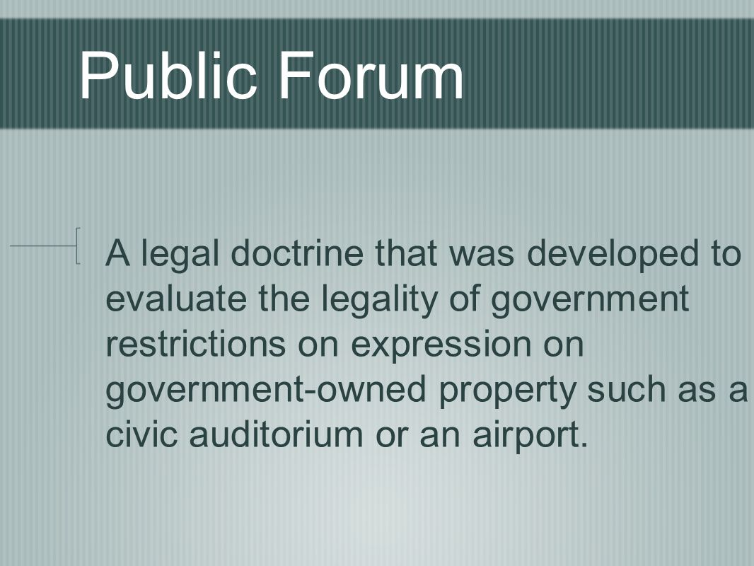 Public Forum A legal doctrine that was developed to evaluate the legality of government restrictions on expression on government-owned property such as a civic auditorium or an airport.