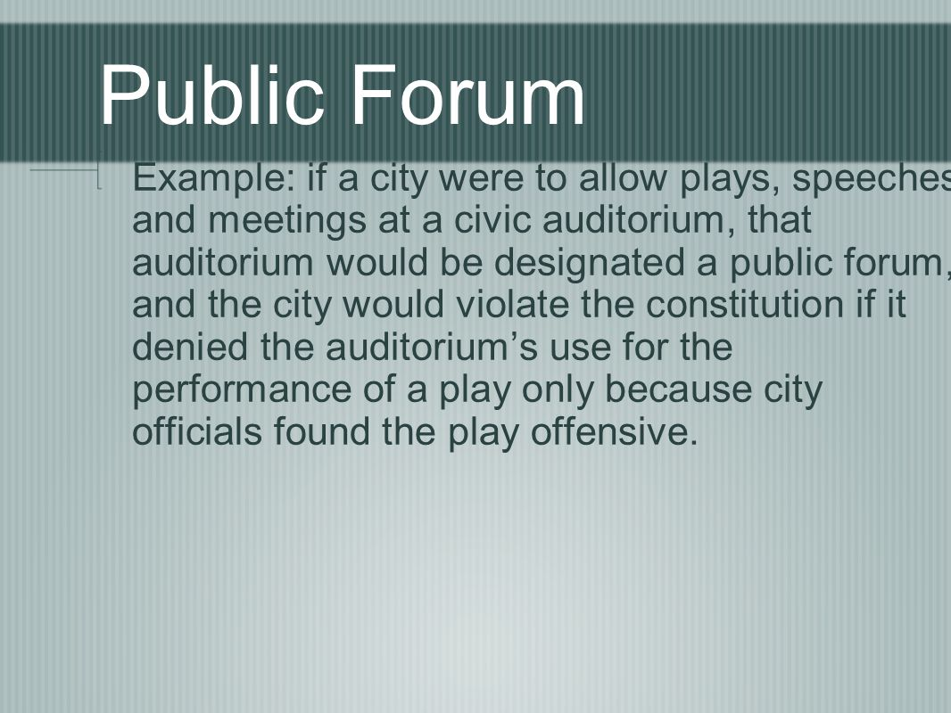 Public Forum Example: if a city were to allow plays, speeches and meetings at a civic auditorium, that auditorium would be designated a public forum, and the city would violate the constitution if it denied the auditoriums use for the performance of a play only because city officials found the play offensive.