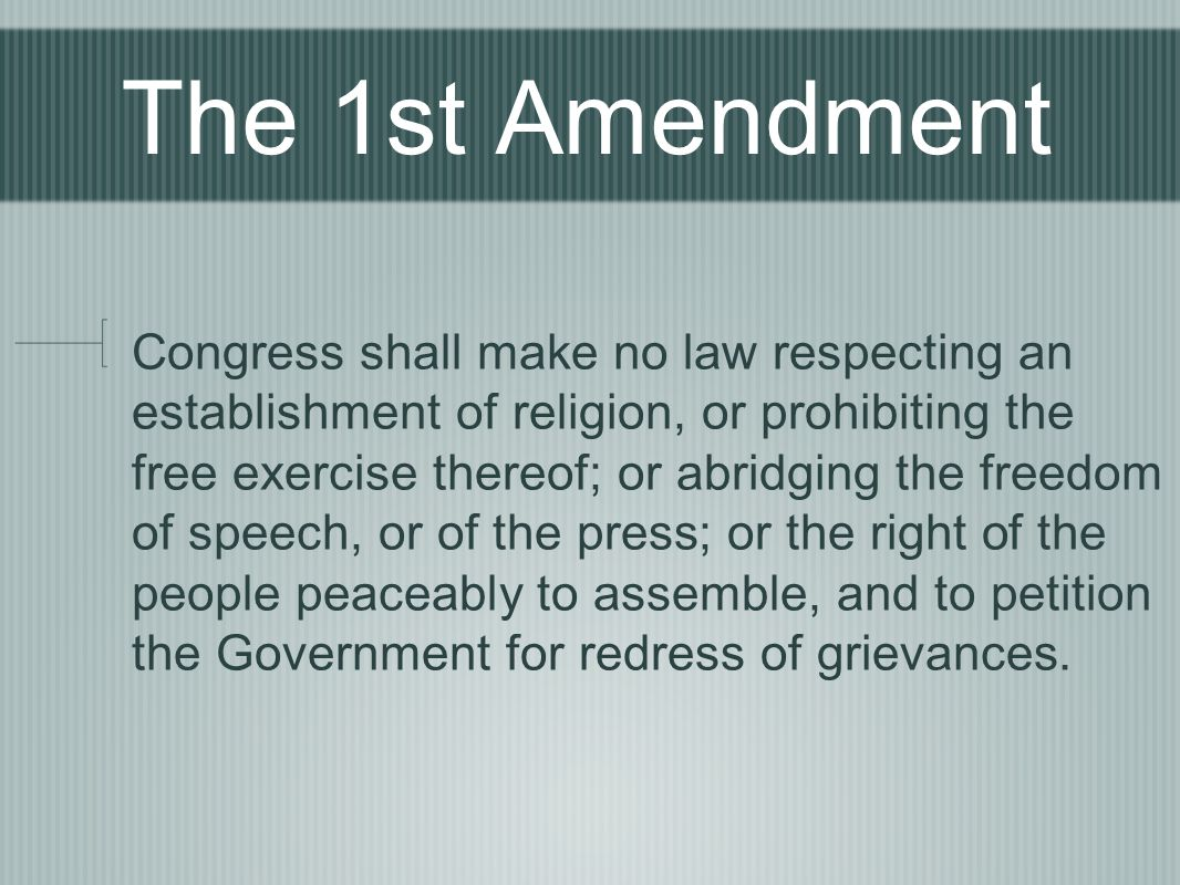 The 1st Amendment Congress shall make no law respecting an establishment of religion, or prohibiting the free exercise thereof; or abridging the freedom of speech, or of the press; or the right of the people peaceably to assemble, and to petition the Government for redress of grievances.