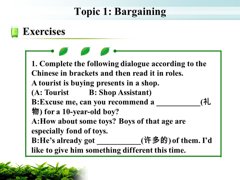 Topic 1: Bargaining Exercises 1. Complete the following dialogue according to the Chinese in brackets and then read it in roles. A tourist is buying p