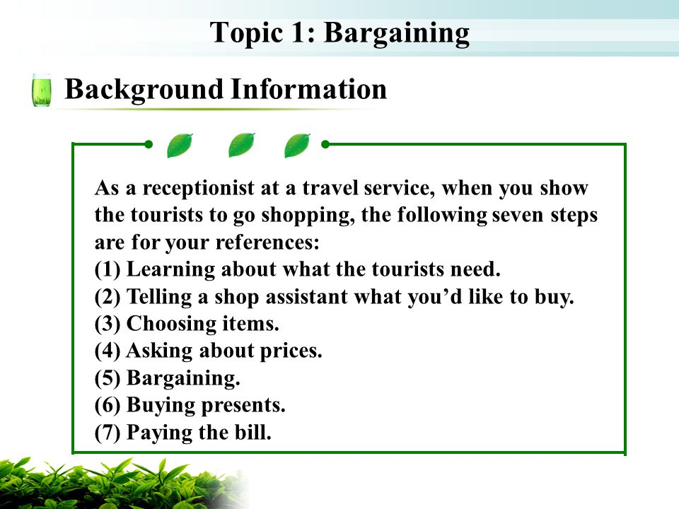 Topic 1: Bargaining Background Information As a receptionist at a travel service, when you show the tourists to go shopping, the following seven steps are for your references: (1) Learning about what the tourists need.