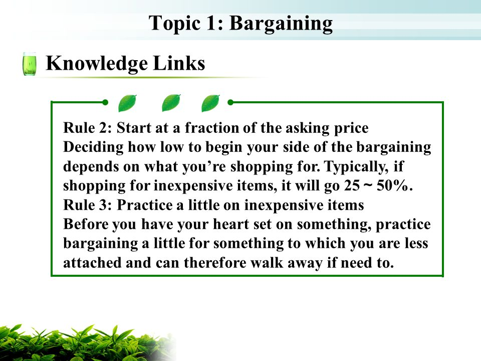 Topic 1: Bargaining Knowledge Links Rule 2: Start at a fraction of the asking price Deciding how low to begin your side of the bargaining depends on what youre shopping for.