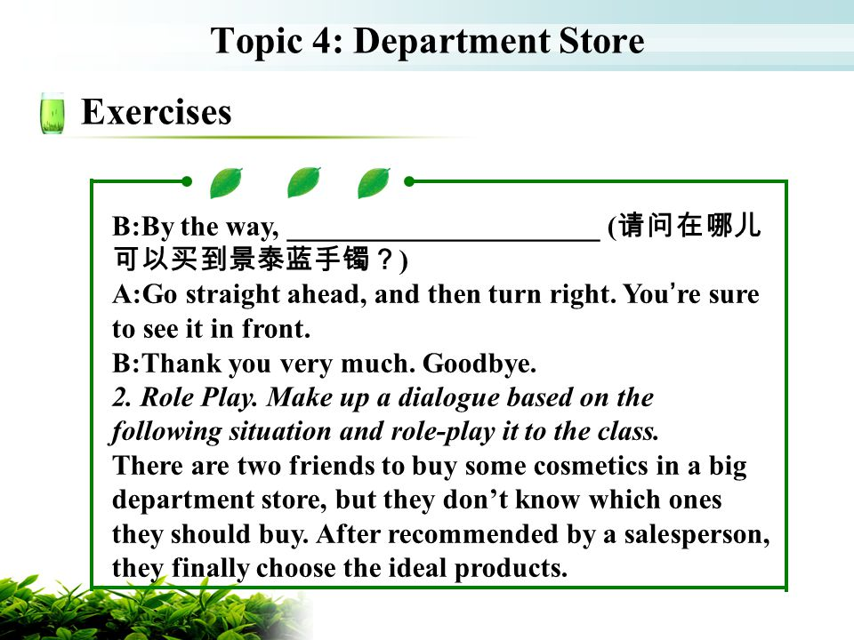 Topic 4: Department Store Exercises B:By the way, ______________________ ( ) A:Go straight ahead, and then turn right.