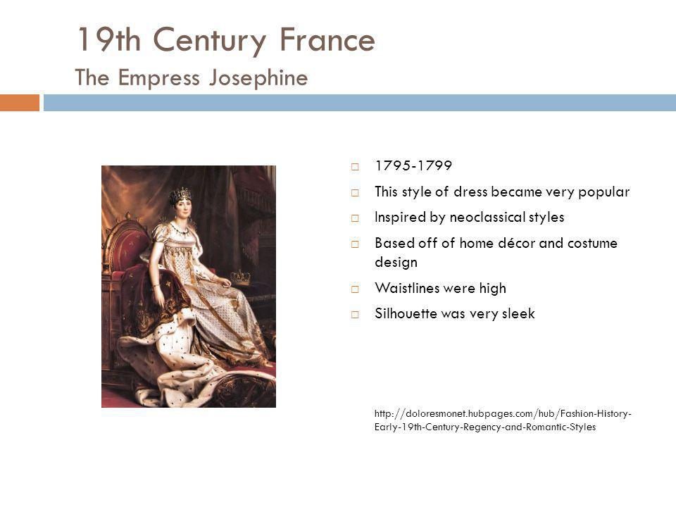 19th Century France The Empress Josephine 1795-1799 This style of dress became very popular Inspired by neoclassical styles Based off of home décor an