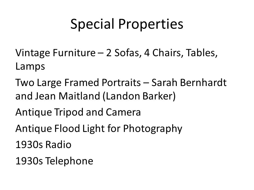 Special Properties Vintage Furniture – 2 Sofas, 4 Chairs, Tables, Lamps Two Large Framed Portraits – Sarah Bernhardt and Jean Maitland (Landon Barker) Antique Tripod and Camera Antique Flood Light for Photography 1930s Radio 1930s Telephone
