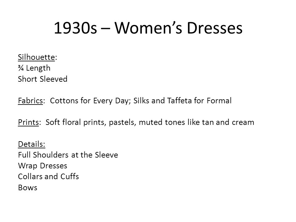 1930s – Womens Dresses Silhouette: ¾ Length Short Sleeved Fabrics: Cottons for Every Day; Silks and Taffeta for Formal Prints: Soft floral prints, pastels, muted tones like tan and cream Details: Full Shoulders at the Sleeve Wrap Dresses Collars and Cuffs Bows