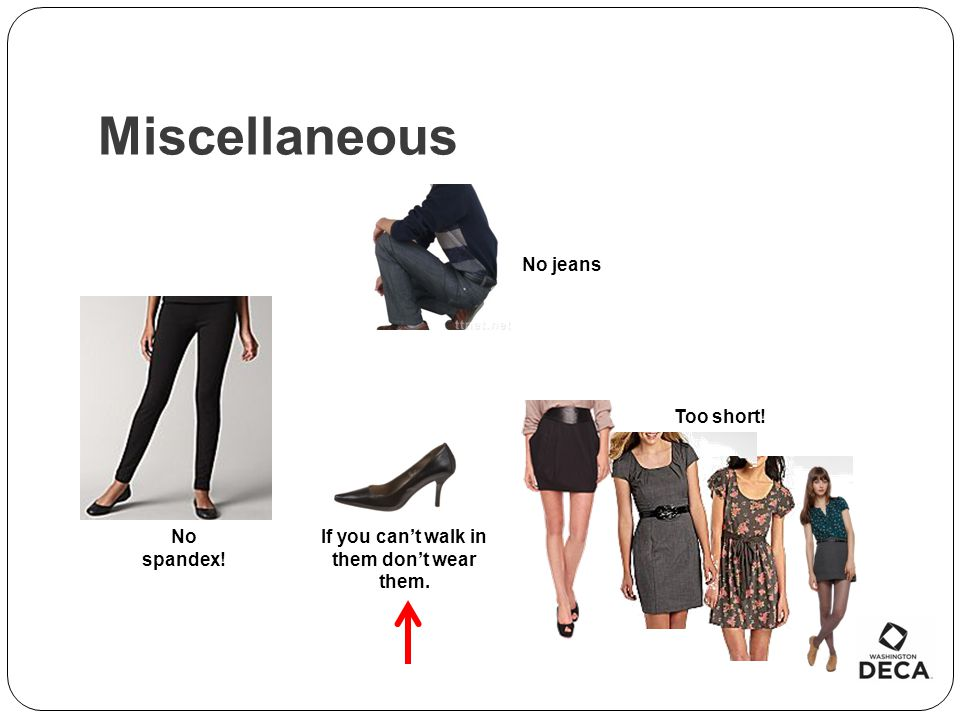 Miscellaneous Too short! No jeans No spandex! If you cant walk in them dont wear them.