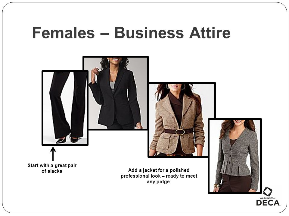 Females – Business Attire Start with a great pair of slacks Add a jacket for a polished professional look – ready to meet any judge.