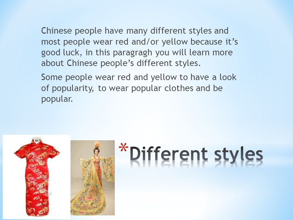 Chinese people have many different styles and most people wear red and/or yellow because its good luck, in this paragragh you will learn more about Chinese peoples different styles.