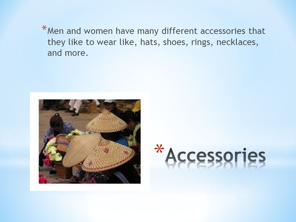 * Men and women have many different accessories that they like to wear like, hats, shoes, rings, necklaces, and more.