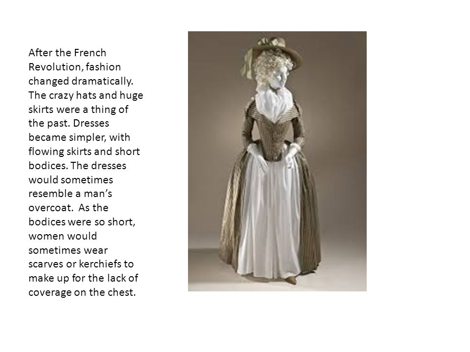 After the French Revolution, fashion changed dramatically. The crazy hats and huge skirts were a thing of the past. Dresses became simpler, with flowi
