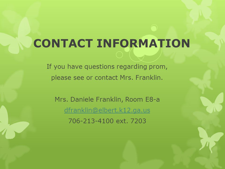 CONTACT INFORMATION If you have questions regarding prom, please see or contact Mrs. Franklin. Mrs. Daniele Franklin, Room E8-a dfranklin@elbert.k12.g