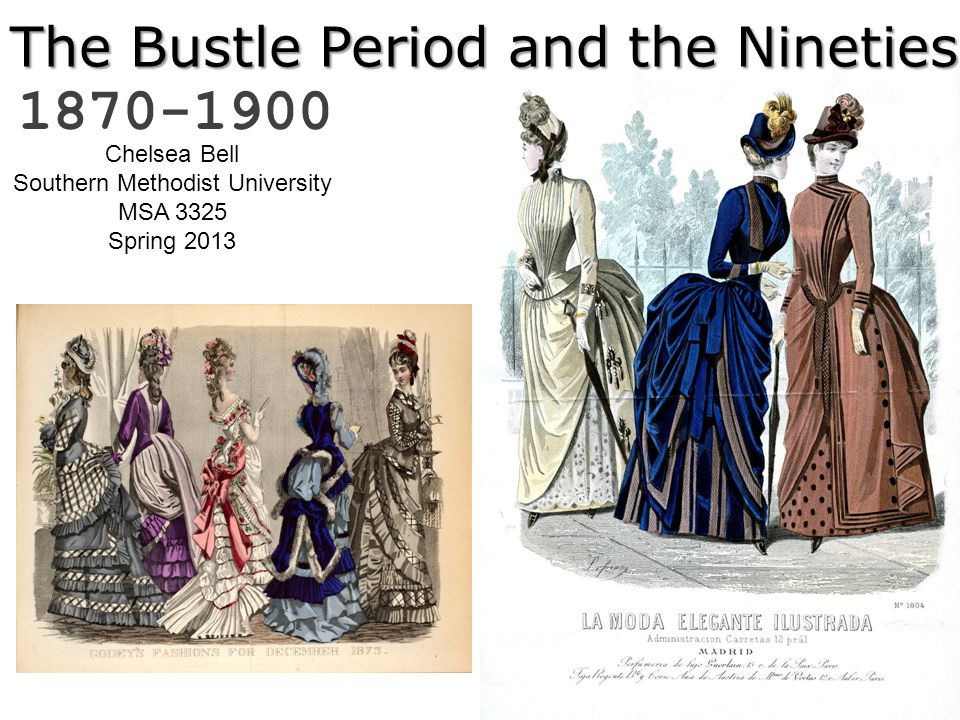 The Bustle Period and the Nineties 1870-1900 Chelsea Bell Southern Methodist University MSA 3325 Spring 2013