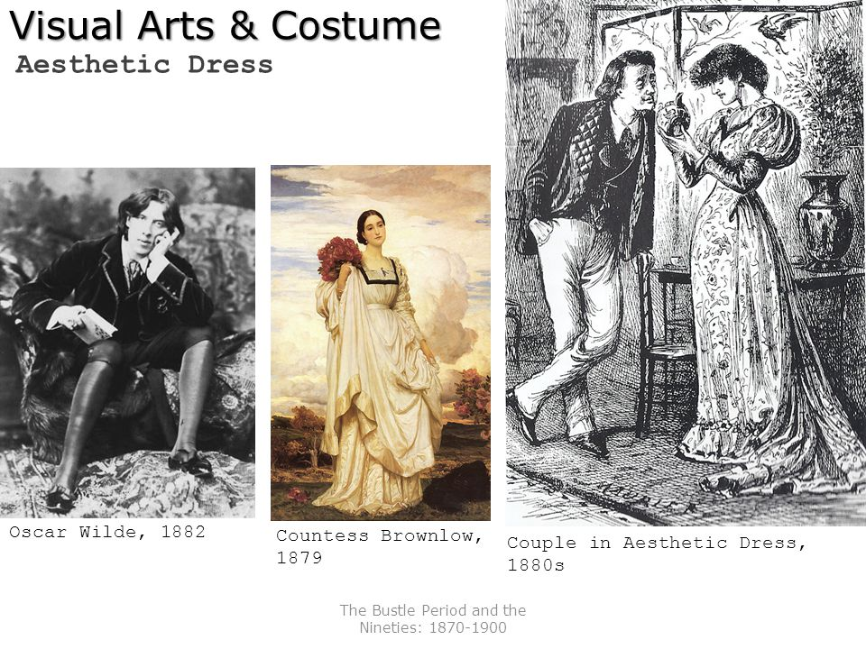 The Bustle Period and the Nineties: 1870-1900 Visual Arts & Costume Aesthetic Dress Countess Brownlow, 1879 Oscar Wilde, 1882 Couple in Aesthetic Dres