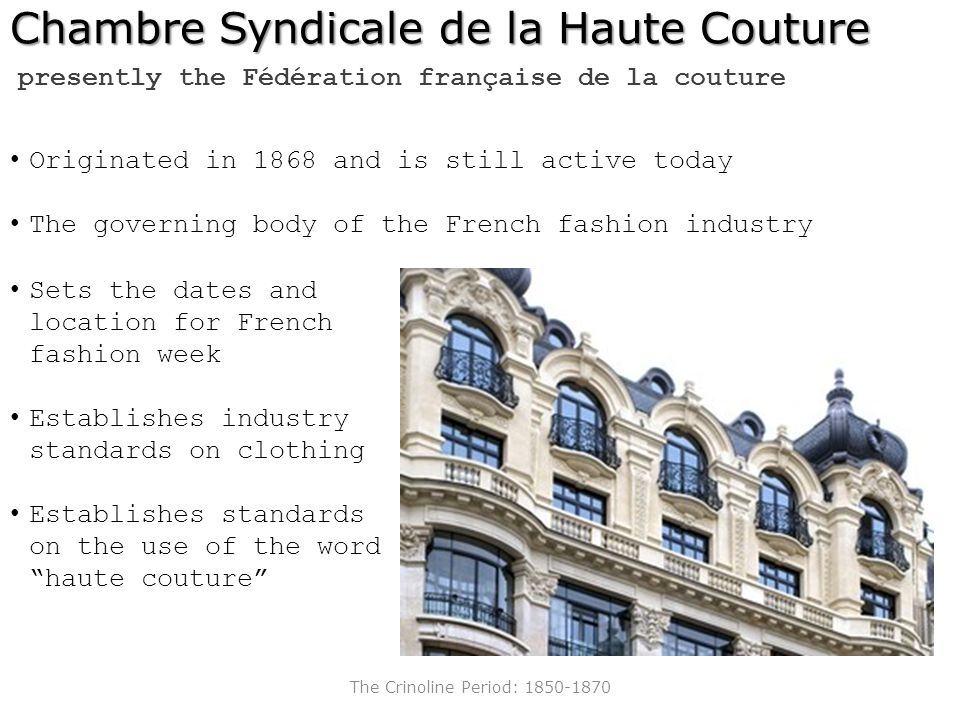 The Crinoline Period: 1850-1870 Chambre Syndicale de la Haute Couture Sets the dates and location for French fashion week Establishes industry standar