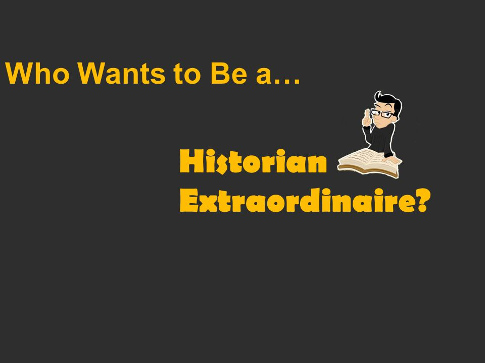 Who Wants to Be a… Historian Extraordinaire