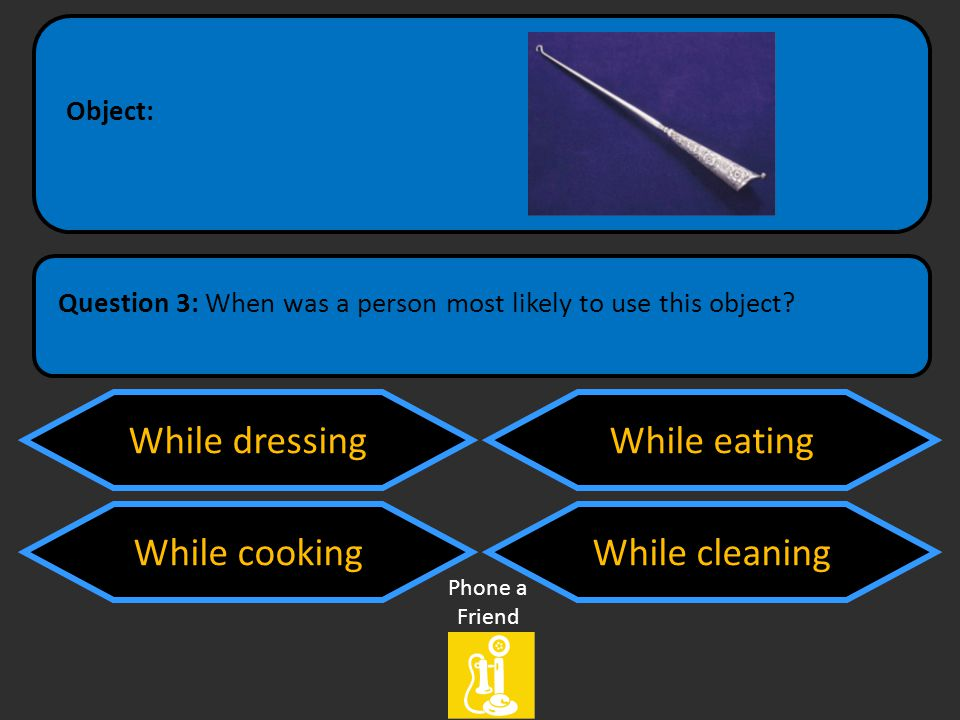 While dressing While cooking While eating While cleaning Question 3: When was a person most likely to use this object.