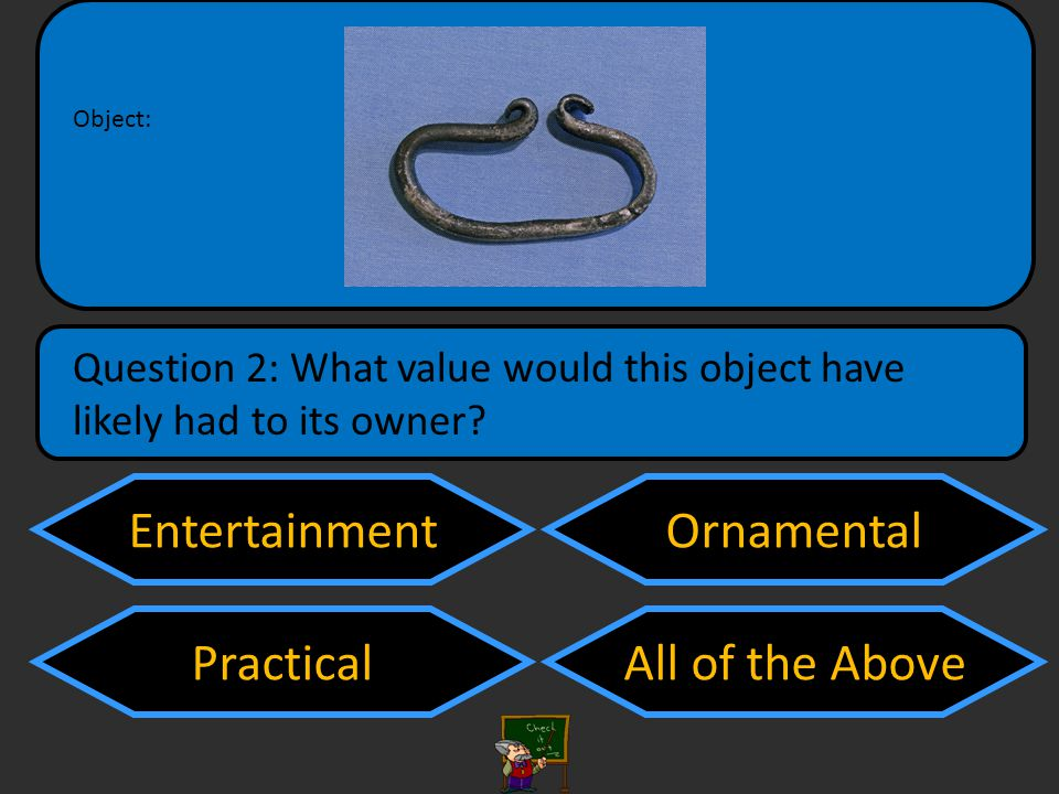 Entertainment Practical Ornamental All of the Above Question 2: What value would this object have likely had to its owner.